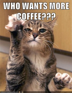 WHO WANTS MORE COFFEE???