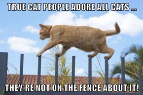 TRUE CAT PEOPLE ADORE ALL CATS ...  THEY'RE NOT ON THE FENCE ABOUT IT!