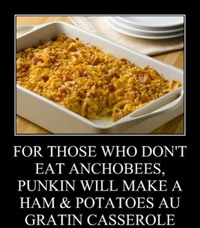 FOR THOSE WHO DON'T EAT ANCHOBEES, PUNKIN WILL MAKE A HAM & POTATOES AU GRATIN CASSEROLE