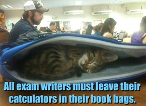 All exam writers must leave their catculators in their book bags.