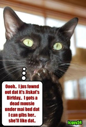 Happy Birfday, Jiskat! I hopes yu hab a great day wiff tasty Cake an' other good noms, an' lots ob great prezzies!
