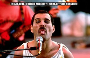 THIS IS WHAT FREDDIE MERCURY THINKS OF YOUR NONSENSE: