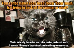Your coffee maker goes 'beep' 'beep' 'beep' again. Is it trying to back off the counter or what?