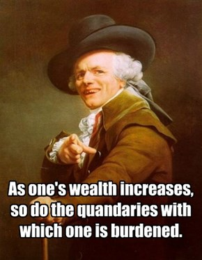 As one's wealth increases, so do the quandaries with which one is burdened.