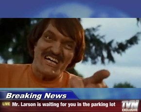 Breaking News - Mr. Larson is waiting for you in the parking lot