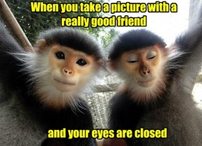 When you take a picture with a  really good friend
