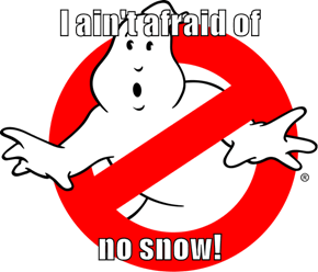 I ain't afraid of  no snow!