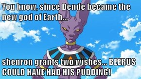 You know, since Dende became the new god of Earth...   shenron grants two wishes... BEERUS COULD HAVE HAD HIS PUDDING!