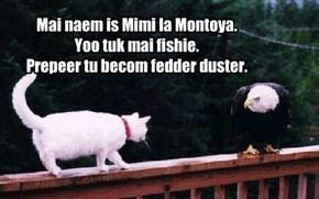 Mai naem is Mimi la Montoya.  Yoo tuk mai fishie.  Prepeer tu becom fedder duster.