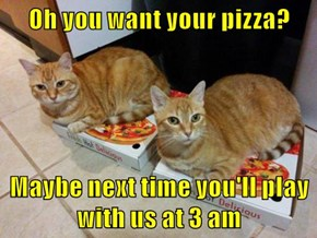 Oh you want your pizza?  Maybe next time you'll play with us at 3 am