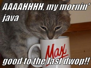 AAAAHHHH, my mornin' java  good to the last dwop!!