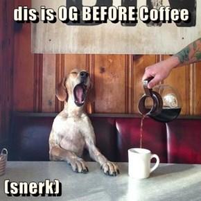 dis is OG BEFORE Coffee  (snerk)