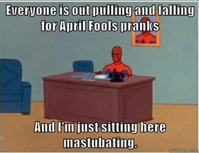 Everyone is out pulling and falling for April Fools pranks  And I'm just sitting here mastubating.