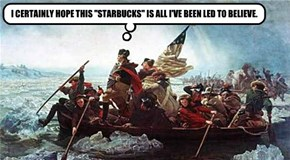 """I CERTAINLY HOPE THIS """"STARBUCKS"""" IS ALL I'VE BEEN LED TO BELIEVE."""