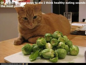 Of all the horrible ways to die I think healthy eating sounds the most painful.