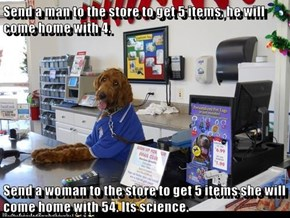Send a man to the store to get 5 items, he will come home with 4.   Send a woman to the store to get 5 items she will come home with 54. Its science.
