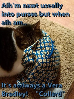 "Aih'm nawt useally into purses but when aih am..  It's awlways a Vera Bradley!    ""Collard"""