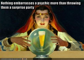Nothing embarrasses a psychic more than throwing them a surprise party