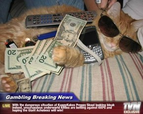 Gambling Breaking News - With the dangerous situation at KuppyKakes Preppy Skool looking bleak indeed, unscrupulous underworld kitties are betting against KKPS and hoping the Giant Achobeez will win!