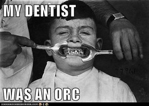 MY DENTIST  WAS AN ORC