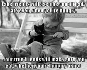 Fake friends will assume you already ate even when you're hungry.   Your true friends will make sure you eat, whether you're hungry or not.
