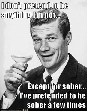 I don't pretend to be                        anything I'm not...  Except for sober...                                      I've pretended to be                                  sober a few times