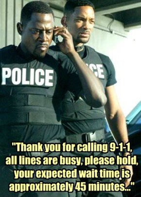 """Thank you for calling 9-1-1,  all lines are busy, please hold, your expected wait time is approximately 45 minutes..."""