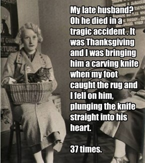 My late husband? Oh he died in a tragic accident . It was Thanksgiving and I was bringing him a carving knife when my foot caught the rug and I fell on him, plunging the knife straight into his heart.  37 times.