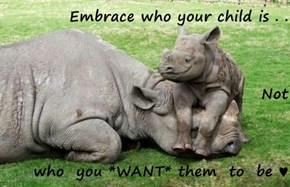 Embrace who your child is . . Not  who  you *WANT* them  to  be ♥