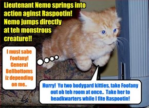 Just as teh dire warning iz broadcast dat Raspootin teh Mad Anchoobie iz spotted inside teh Skool Lounge, Lieutenant Nemo catches site ob dat guy as he enters teh room wher Nemo an' two bodygard kitties ar protecting Foofany!