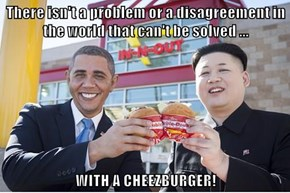 There isn't a problem or a disagreement in the world that can't be solved ...  WITH A CHEEZBURGER!