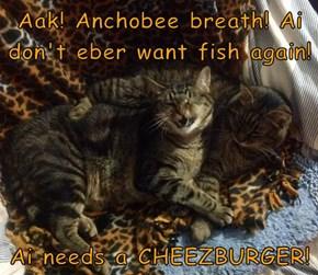 Aak! Anchobee breath! Ai don't eber want fish again!  Ai needs a CHEEZBURGER!