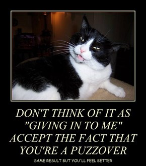 """DON'T THINK OF IT AS """"GIVING IN TO ME"""" ACCEPT THE FACT THAT YOU'RE A PUZZOVER"""