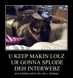 U KEEP MAKIN LOLZ  UR GONNA SPLODE  DEH INTERWEBZ