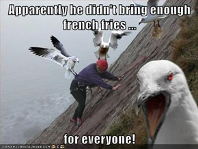 Apparently he didn't bring enough french fries ...  for everyone!