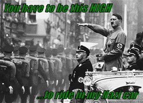 You have to be this HIGH                     ...to ride in my Nazi car