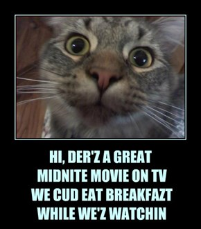 HI, DER'Z A GREAT  MIDNITE MOVIE ON TV  WE CUD EAT BREAKFAZT  WHILE WE'Z WATCHIN