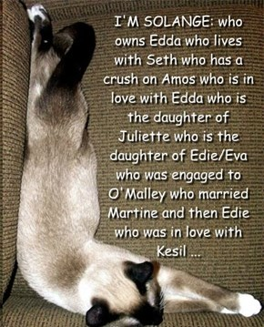 I'M SOLANGE: who owns Edda who lives with Seth who has a crush on Amos who is in love with Edda who is the daughter of Juliette who is the daughter of Edie/Eva who was engaged to O'Malley who married Martine and then Edie who was in love with Kesil ...