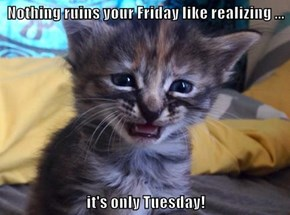 Nothing ruins your Friday like realizing ...  it's only Tuesday!