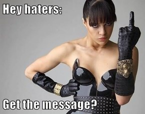 Hey haters:  Get the message?