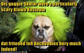 Dis goggie Skolar wore a particularly scary Klown Kostoom  dat fritened teh Anchoobies bery much indeed!