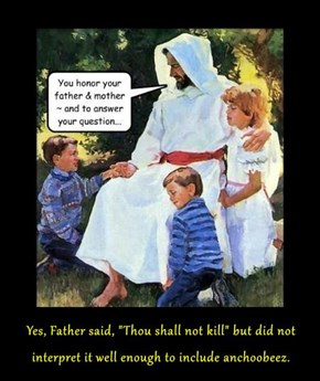 "Yes, Father said, ""Thou shall not kill"" but did not interpret it well enough to include anchoobeez."