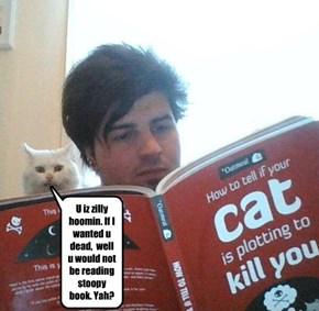 U iz zilly hoomin. If I wanted u dead,  well u would not be reading stoopy book. Yah?