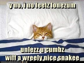 y no, i no feelz lonezum  unlezz u cumbz                                                    wiff a wreely nice snakee