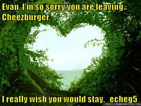 Evan, I'm so sorry you are leaving Cheezburger.  I really wish you would stay.   echeg5