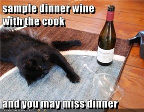 sample dinner wine                                          with the cook  and you may miss dinner