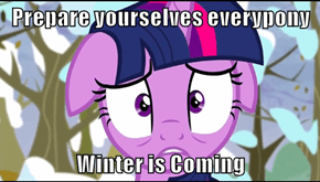 Prepare yourselves everypony  Winter is Coming