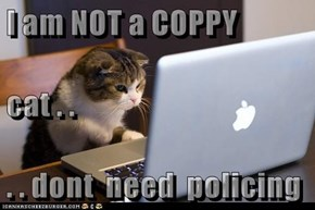 I am NOT a COPPY cat . .  . . dont  need  policing