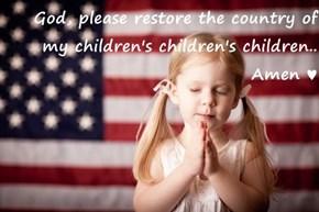 God, please restore the country of my children's children's children.. Amen ♥