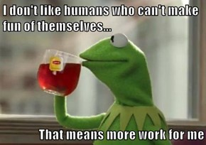 I don't like humans who can't make fun of themselves...  That means more work for me